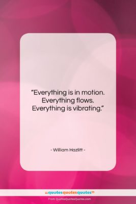 "William Hazlitt quote: ""Everything is in motion. Everything flows. Everything…""- at QuotesQuotesQuotes.com"