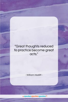 "William Hazlitt quote: ""Great thoughts reduced to practice become great…""- at QuotesQuotesQuotes.com"