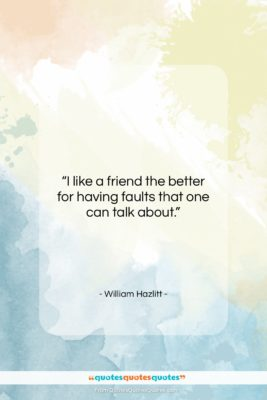 "William Hazlitt quote: ""I like a friend the better for…""- at QuotesQuotesQuotes.com"
