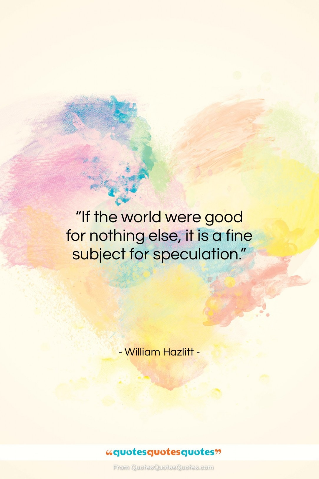 """William Hazlitt quote: """"If the world were good for nothing…""""- at QuotesQuotesQuotes.com"""