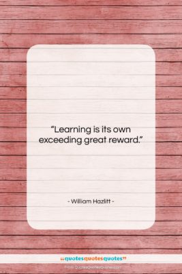 """William Hazlitt quote: """"Learning is its own exceeding great reward….""""- at QuotesQuotesQuotes.com"""