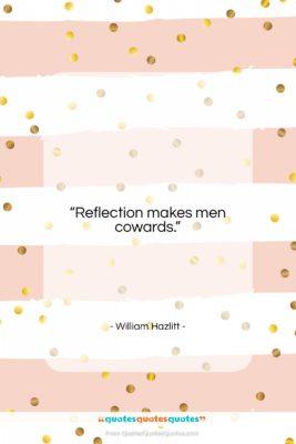 """William Hazlitt quote: """"Reflection makes men cowards….""""- at QuotesQuotesQuotes.com"""
