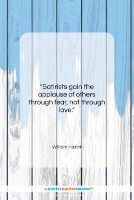 "William Hazlitt quote: ""Satirists gain the applause of others through…""- at QuotesQuotesQuotes.com"