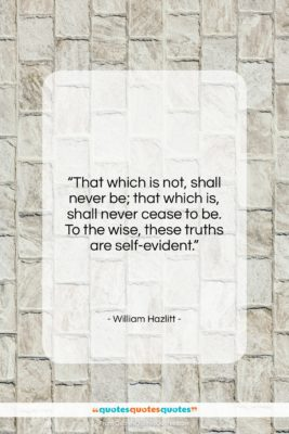 """William Hazlitt quote: """"That which is not, shall never be;…""""- at QuotesQuotesQuotes.com"""