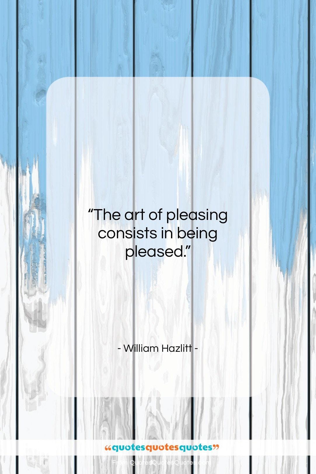 "William Hazlitt quote: ""The art of pleasing consists in being…""- at QuotesQuotesQuotes.com"