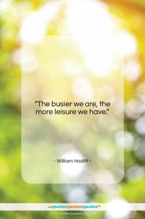 "William Hazlitt quote: ""The busier we are, the more leisure we have.""- at QuotesQuotesQuotes.com"