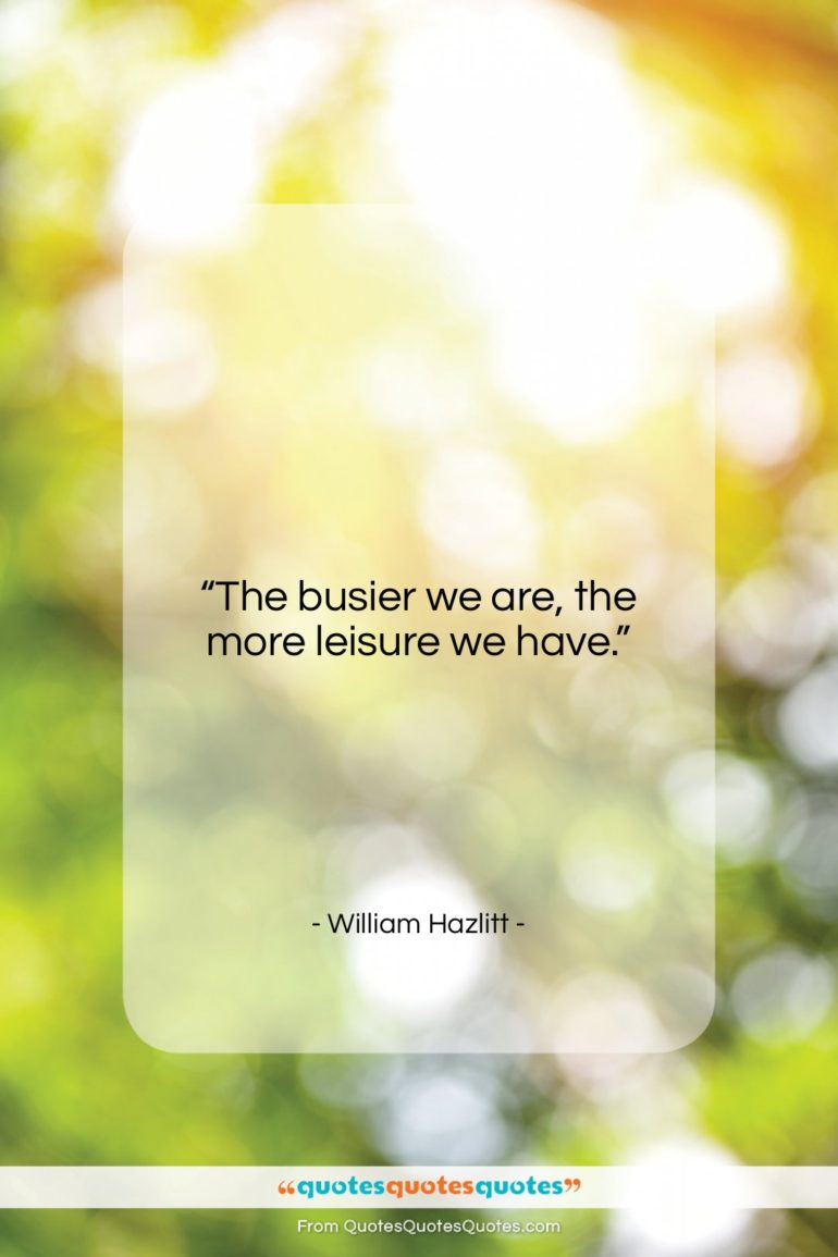 """William Hazlitt quote: """"The busier we are, the more leisure we have.""""- at QuotesQuotesQuotes.com"""