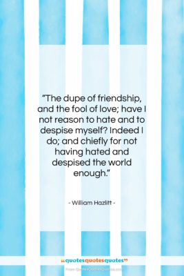 """William Hazlitt quote: """"The dupe of friendship, and the fool…""""- at QuotesQuotesQuotes.com"""