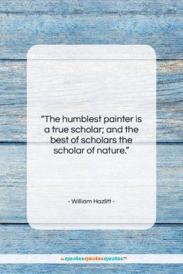 """William Hazlitt quote: """"The humblest painter is a true scholar;…""""- at QuotesQuotesQuotes.com"""