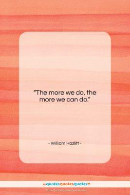 "William Hazlitt quote: ""The more we do, the more we…""- at QuotesQuotesQuotes.com"