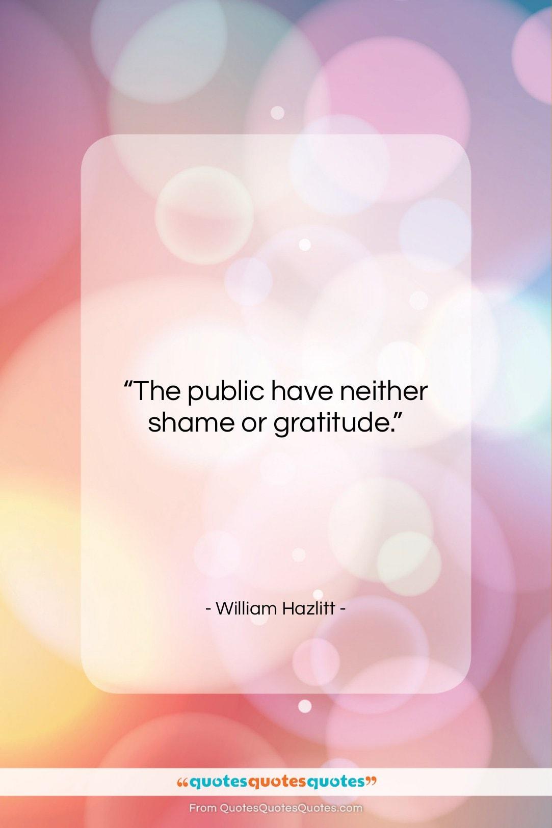 """William Hazlitt quote: """"The public have neither shame or gratitude….""""- at QuotesQuotesQuotes.com"""