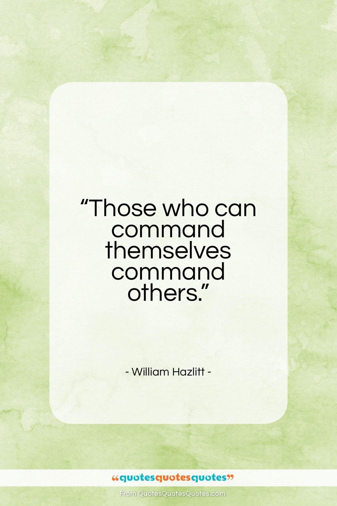 "William Hazlitt quote: ""Those who can command themselves command others…""- at QuotesQuotesQuotes.com"