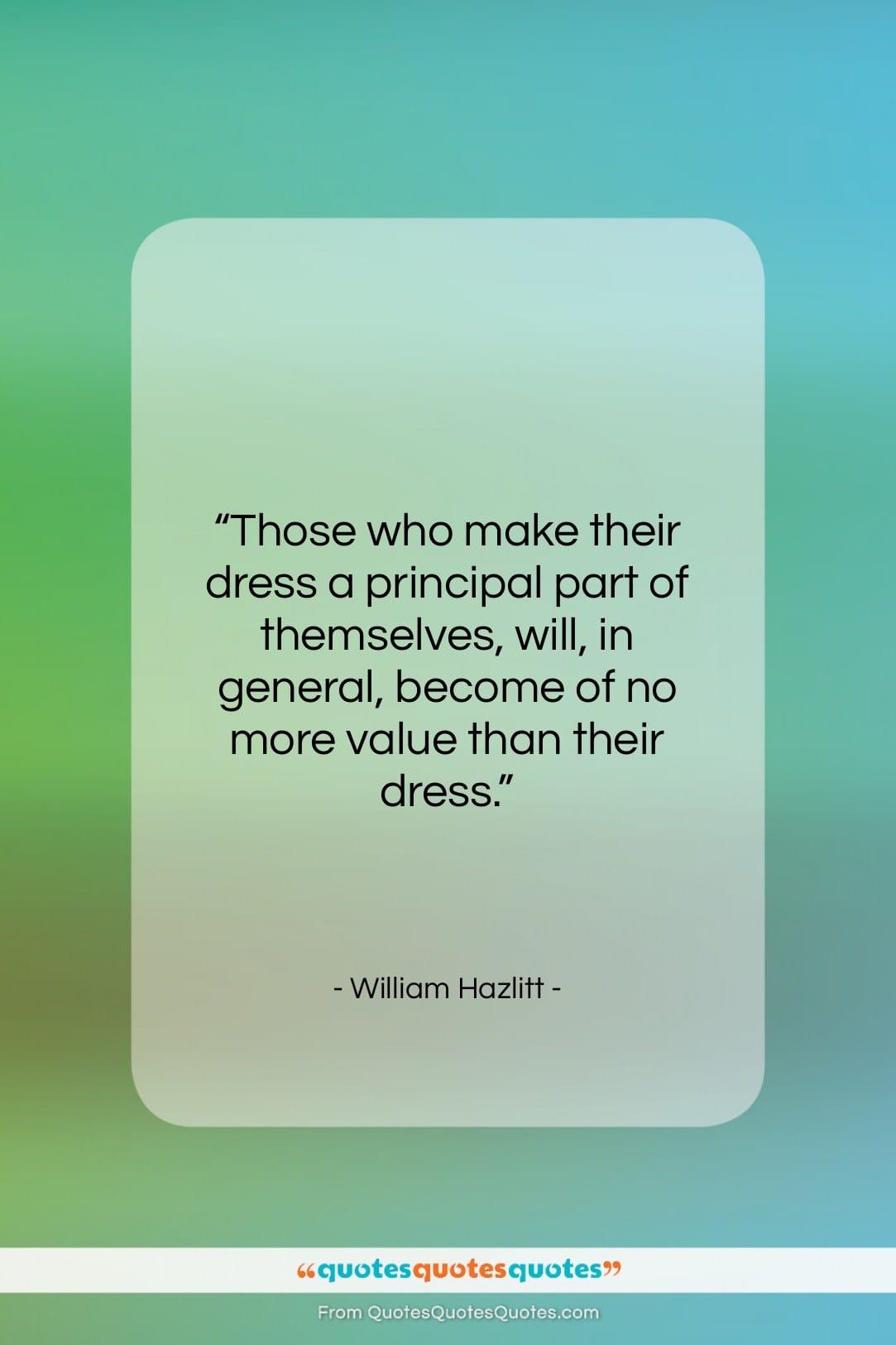 """William Hazlitt quote: """"Those who make their dress a principal…""""- at QuotesQuotesQuotes.com"""