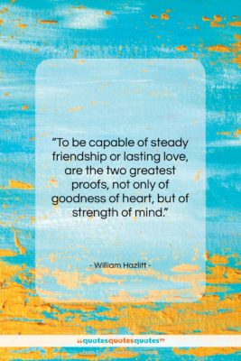 """William Hazlitt quote: """"To be capable of steady friendship or…""""- at QuotesQuotesQuotes.com"""