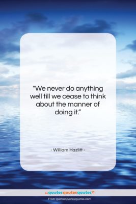 """William Hazlitt quote: """"We never do anything well till we…""""- at QuotesQuotesQuotes.com"""