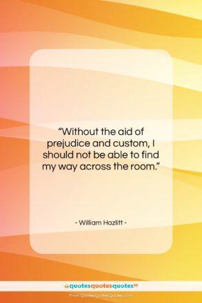 "William Hazlitt quote: ""Without the aid of prejudice and custom,…""- at QuotesQuotesQuotes.com"