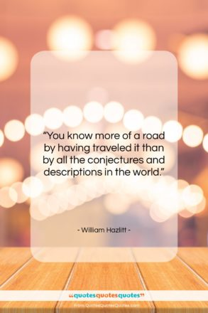 """William Hazlitt quote: """"You know more of a road by…""""- at QuotesQuotesQuotes.com"""