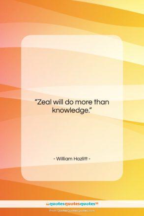 "William Hazlitt quote: ""Zeal will do more than knowledge….""- at QuotesQuotesQuotes.com"