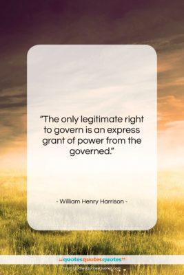 """William Henry Harrison quote: """"The only legitimate right to govern is…""""- at QuotesQuotesQuotes.com"""