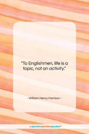 """William Henry Harrison quote: """"To Englishmen, life is a topic, not…""""- at QuotesQuotesQuotes.com"""