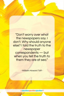 "William Howard Taft quote: ""Don't worry over what the newspapers say….""- at QuotesQuotesQuotes.com"