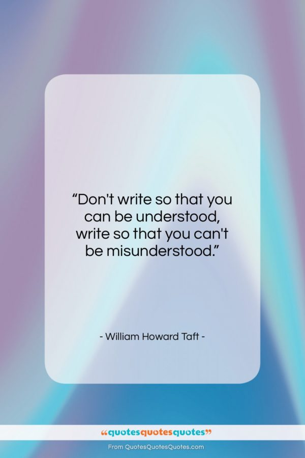 """William Howard Taft quote: """"Don't write so that you can be…""""- at QuotesQuotesQuotes.com"""