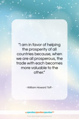 """William Howard Taft quote: """"I am in favor of helping the…""""- at QuotesQuotesQuotes.com"""