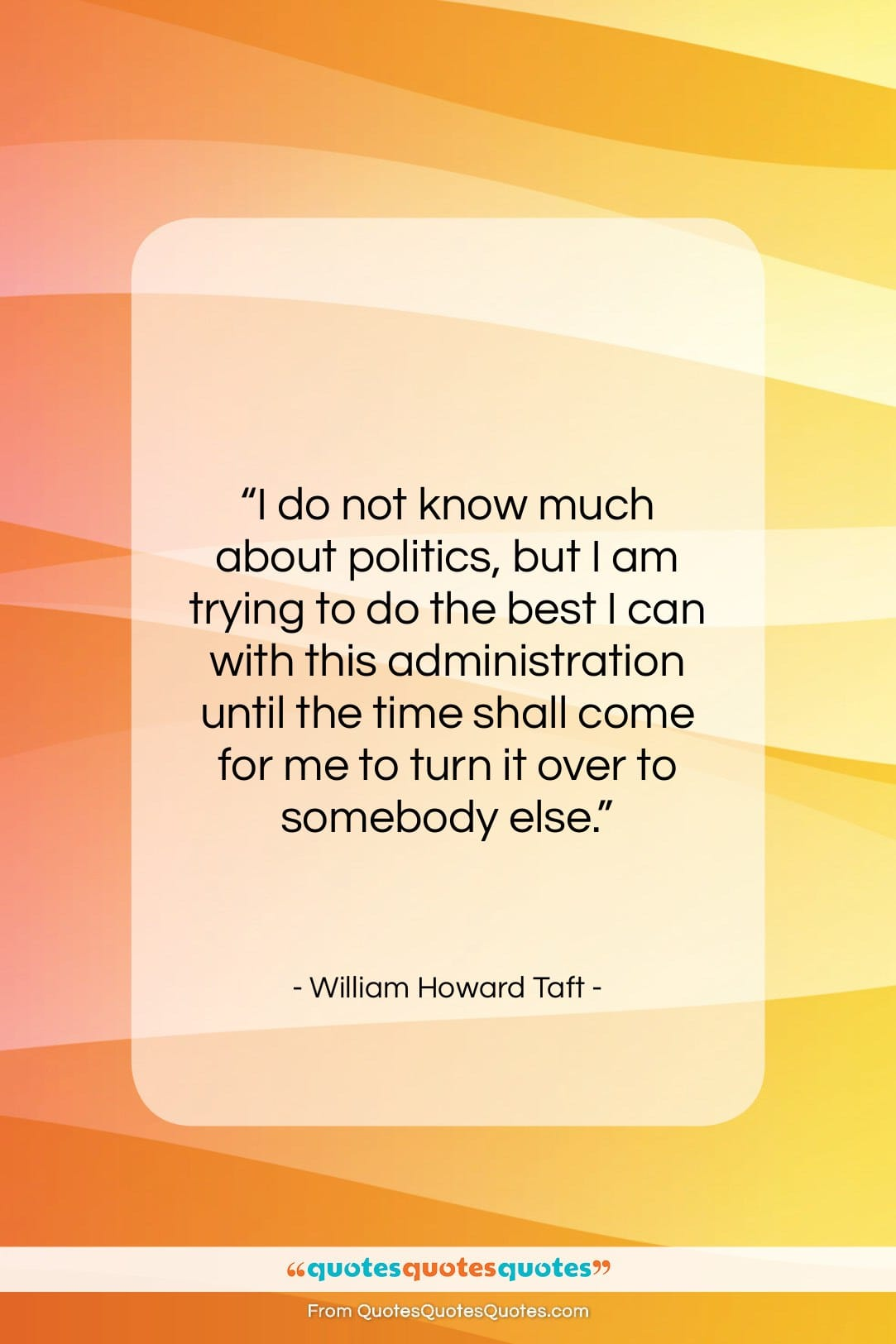 """William Howard Taft quote: """"I do not know much about politics,…""""- at QuotesQuotesQuotes.com"""