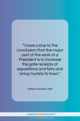 "William Howard Taft quote: ""I have come to the conclusion that…""- at QuotesQuotesQuotes.com"