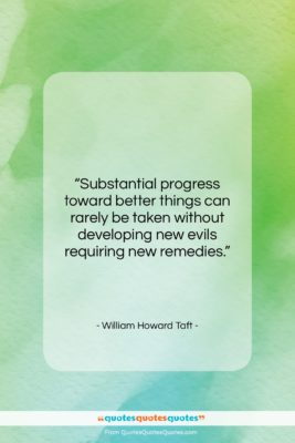 """William Howard Taft quote: """"Substantial progress toward better things can rarely…""""- at QuotesQuotesQuotes.com"""