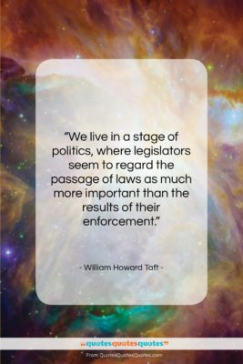 """William Howard Taft quote: """"We live in a stage of politics,…""""- at QuotesQuotesQuotes.com"""