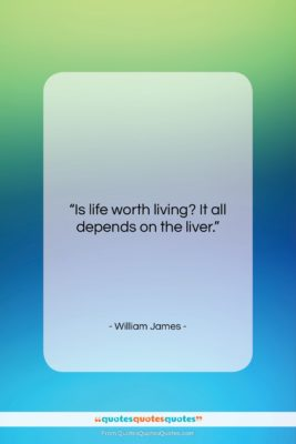 "William James quote: ""Is life worth living? It all depends…""- at QuotesQuotesQuotes.com"