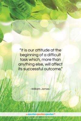 """William James quote: """"It is our attitude at the beginning…""""- at QuotesQuotesQuotes.com"""