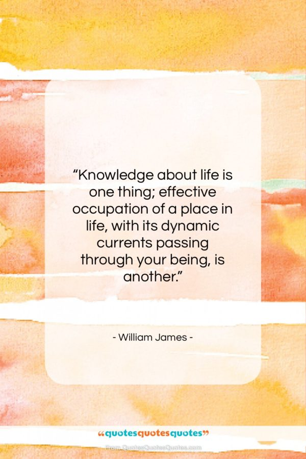 """William James quote: """"Knowledge about life is one thing; effective…""""- at QuotesQuotesQuotes.com"""