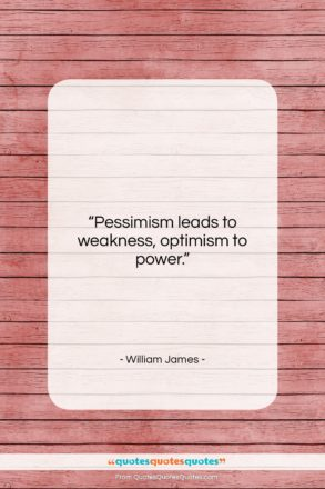 """William James quote: """"Pessimism leads to weakness, optimism to power….""""- at QuotesQuotesQuotes.com"""