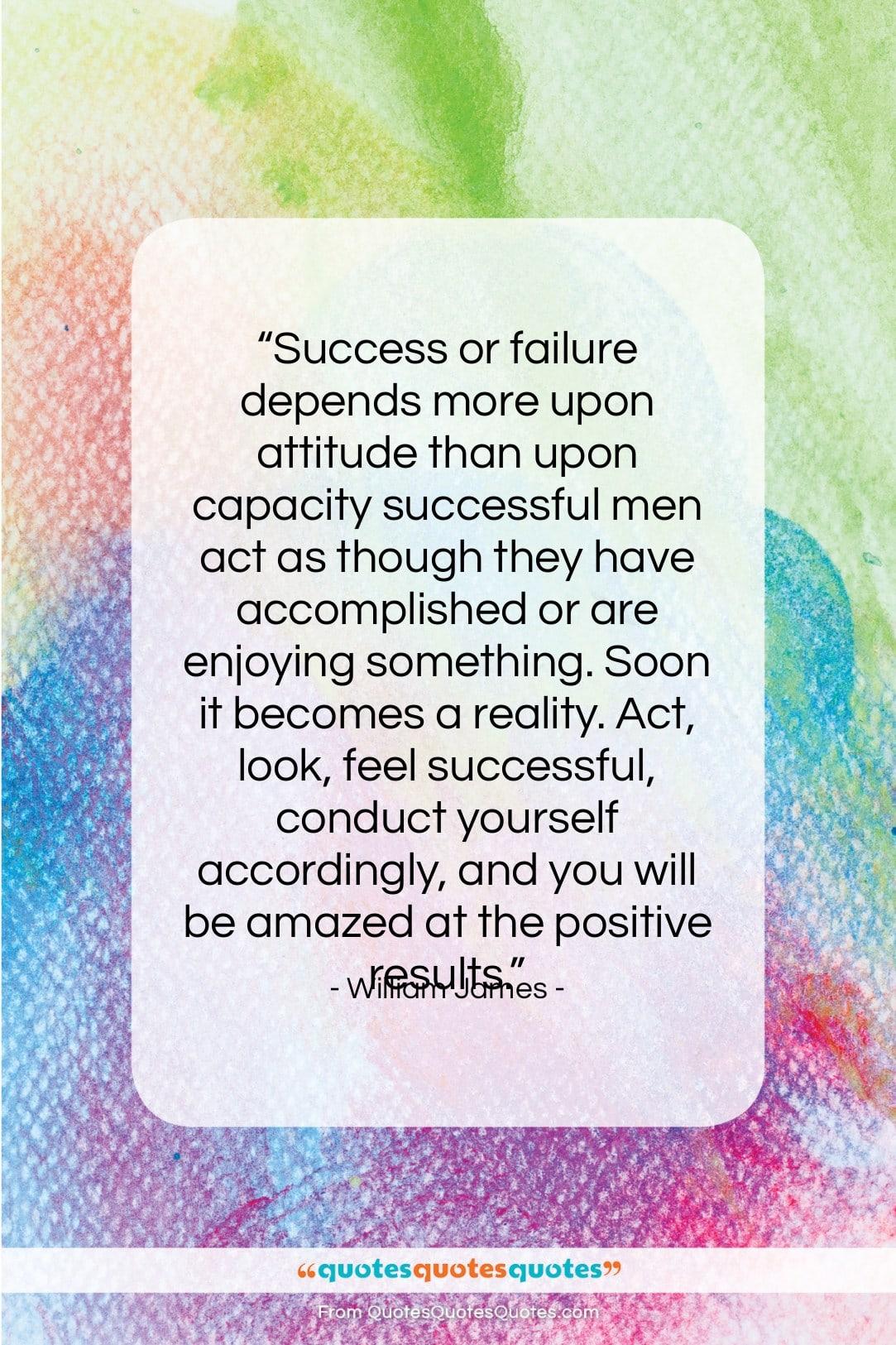 """William James quote: """"Success or failure depends more upon attitude…""""- at QuotesQuotesQuotes.com"""