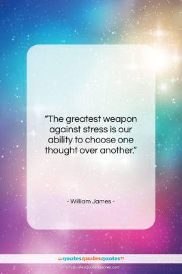 """William James quote: """"The greatest weapon against stress is our…""""- at QuotesQuotesQuotes.com"""