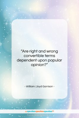 """William Lloyd Garrison quote: """"Are right and wrong convertible terms dependent…""""- at QuotesQuotesQuotes.com"""