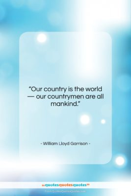"""William Lloyd Garrison quote: """"Our country is the world — our…""""- at QuotesQuotesQuotes.com"""