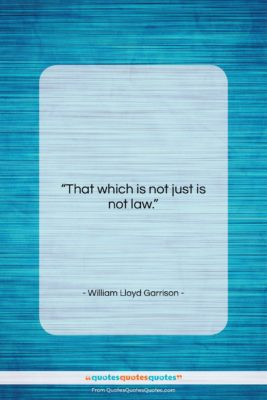 """William Lloyd Garrison quote: """"That which is not just is not…""""- at QuotesQuotesQuotes.com"""