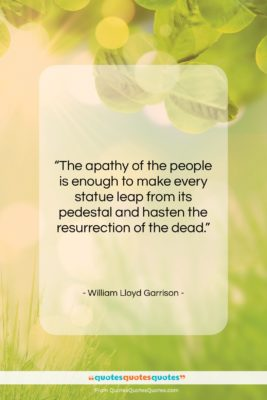 """William Lloyd Garrison quote: """"The apathy of the people is enough…""""- at QuotesQuotesQuotes.com"""