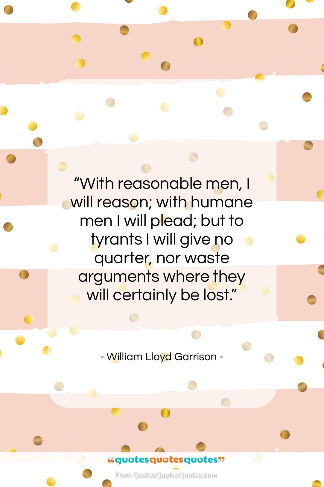 """William Lloyd Garrison quote: """"With reasonable men, I will reason; with…""""- at QuotesQuotesQuotes.com"""