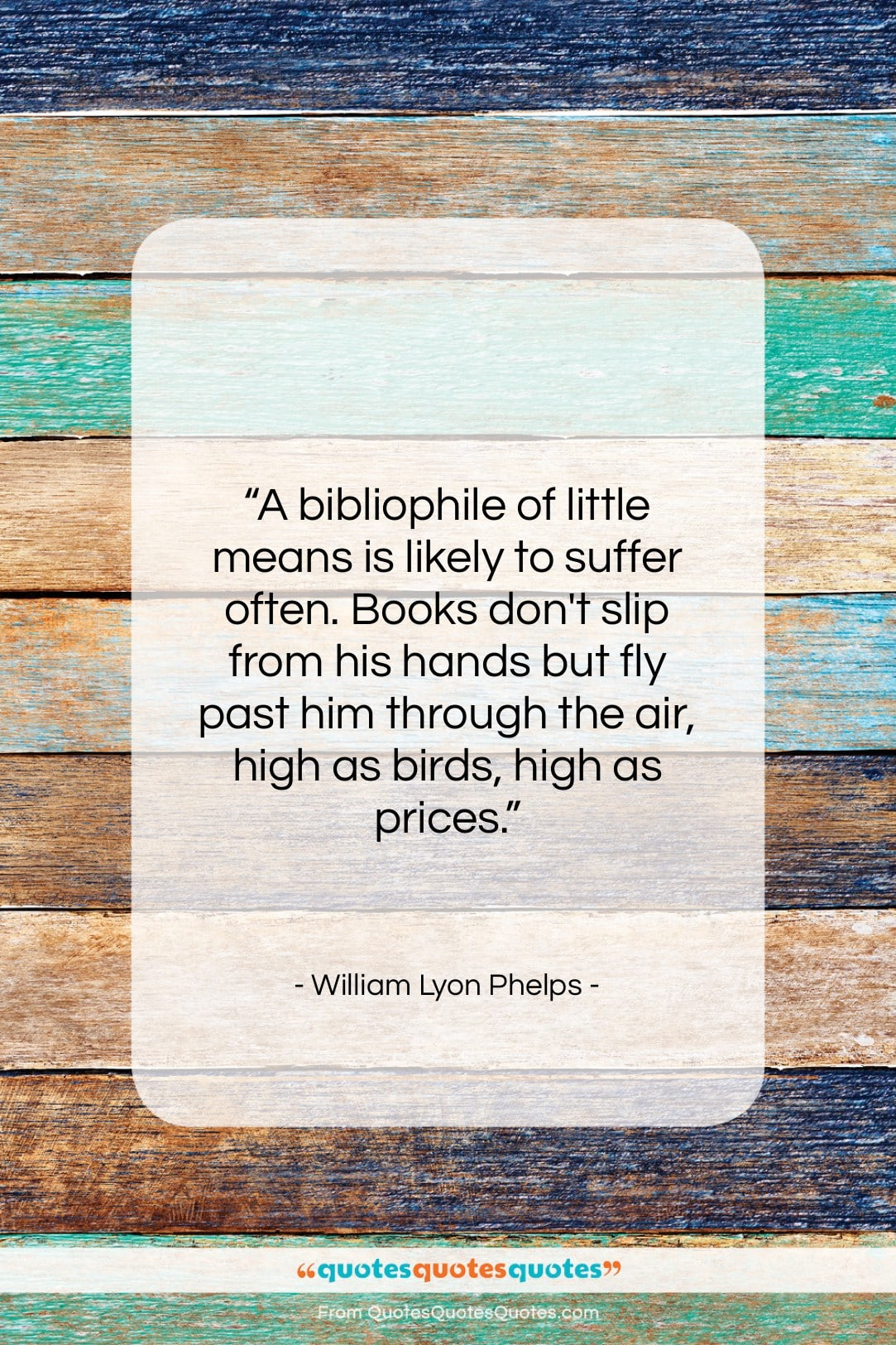 """William Lyon Phelps quote: """"A bibliophile of little means is likely…""""- at QuotesQuotesQuotes.com"""