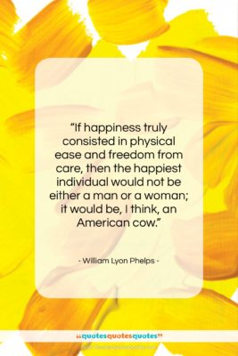 """William Lyon Phelps quote: """"If happiness truly consisted in physical ease…""""- at QuotesQuotesQuotes.com"""