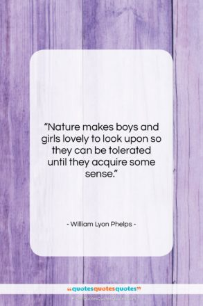 """William Lyon Phelps quote: """"Nature makes boys and girls lovely to…""""- at QuotesQuotesQuotes.com"""