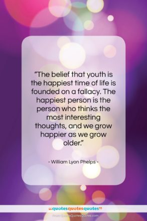 """William Lyon Phelps quote: """"The belief that youth is the happiest…""""- at QuotesQuotesQuotes.com"""