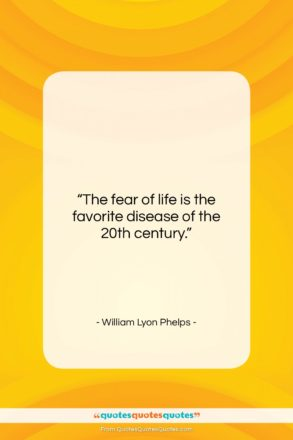 """William Lyon Phelps quote: """"The fear of life is the favorite…""""- at QuotesQuotesQuotes.com"""