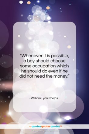 """William Lyon Phelps quote: """"Whenever it is possible, a boy should…""""- at QuotesQuotesQuotes.com"""