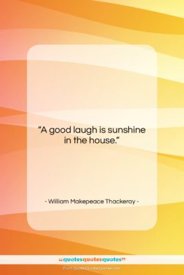 """William Makepeace Thackeray quote: """"A good laugh is sunshine in the…""""- at QuotesQuotesQuotes.com"""