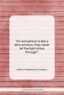 "William Makepeace Thackeray quote: ""An evil person is like a dirty…""- at QuotesQuotesQuotes.com"